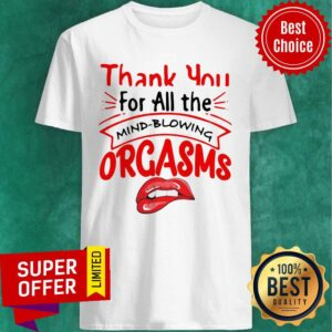 Nice Thanks For All The Orgasms Bite Lips T Shirt min