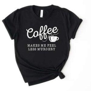 Coffee Makes Me Feel Less Murdery Unisex T Shirt