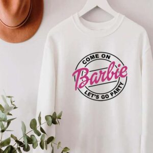 Come On Barbie Lets Go Party Sweatshirt Unisex T Shirt
