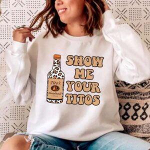 Show Me Your Titos Sweatshirt Unisex T Shirt