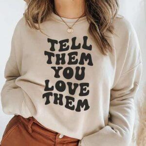 Tell Them You Love Them Sweatshirt Unisex T Shirt