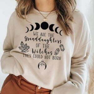 We Are The Granddaughters Of The Witches You Couldnt Burn Sweatshirt Unisex T Shirt