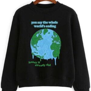 You Say The Whole Worlds Ending Honey It Already Did Sweatshirt Unisex T Shirt