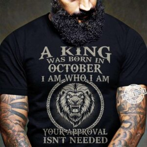 A King Was Born In October I Am Who I Am Your Approval Isnt Needed Unisex T Shirt