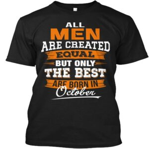 All Men Are Created Equal But Only The Best Are Born In October Unisex T Shirt