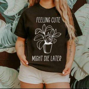 Feeling Cute Might Die Later Unisex T Shirt