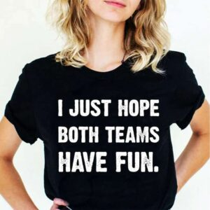 I Just Hope Both Teams Have Fun Unisex T Shirt