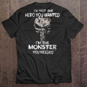 Im Not The Hero You Wanted Im The Monster You Needed T Shirt The Punisher