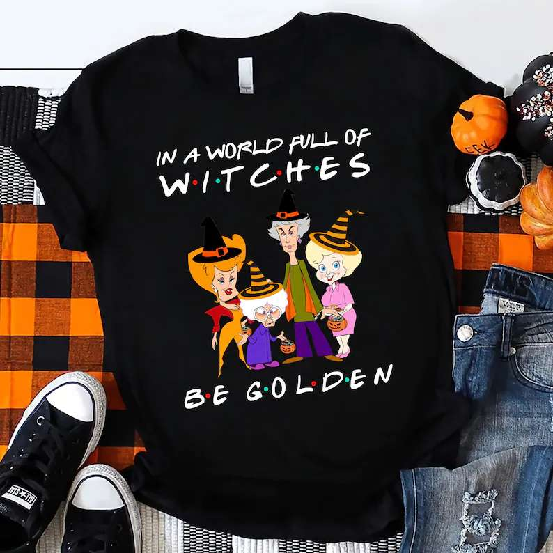 In A World Full Of Witches Be Golden Shirt The Golden Ghouls Halloween