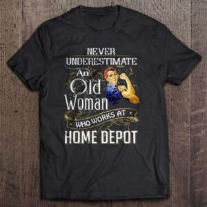 Never Underestimate An Old Woman Who Works At Home Depot T Shirt