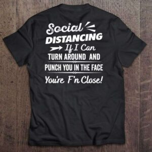 Social Distancing If I Can Turn Around And Punch You In The Face Youre Fn Close T Shirt
