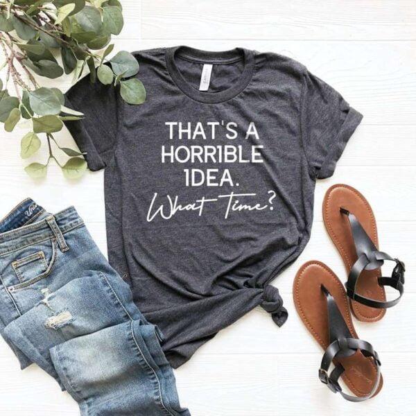 Thats A Horrible Idea What Time Shirt
