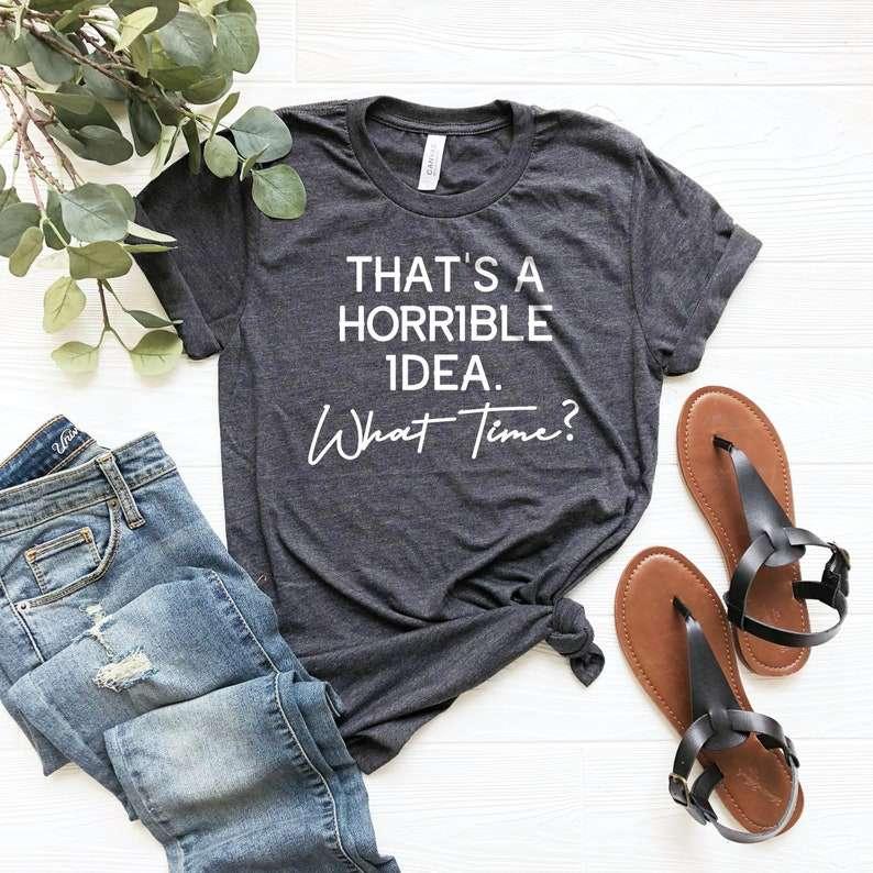 Thats A Horrible Idea What Time? Shirt