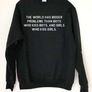 The World Has Bigger Problems Than Boys Who Kiss Boys And Girls Who Kiss Girls Sweatshirt LGBT T Shirt