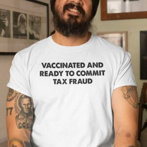 Vaccinated And Ready To Commit Tax Fraud Unisex T Shirt
