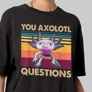 You Axolotl Questions T Shirt